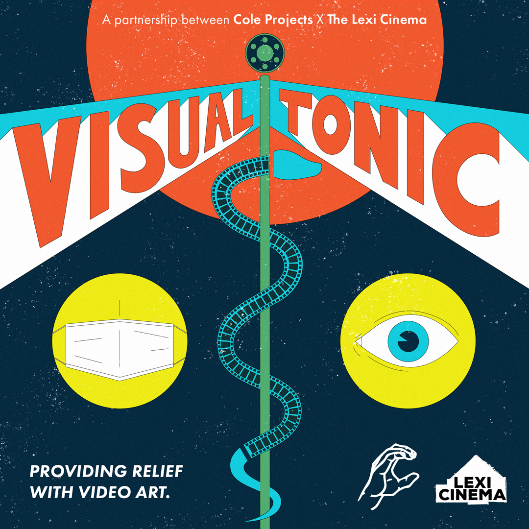 """The logo says """"A Partnership between Cole Projects X The Lexi Cinema"""". Visual Tonic is spelled in red on a white and turquoise  background. On the bottom left corner,  a white surgical mask in a yellow circle, on the bottom right a turquoise eye. On he bottom left  the writing says Providng Relief with Video Art. On the bottom right behind the eye the outline of a hand and the logo of Lexi Cinema."""